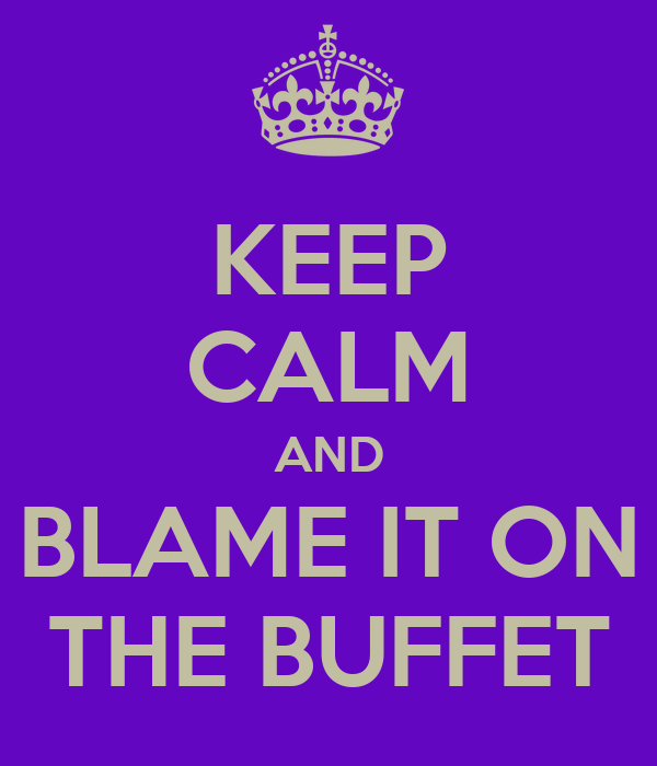 KEEP CALM AND BLAME IT ON THE BUFFET