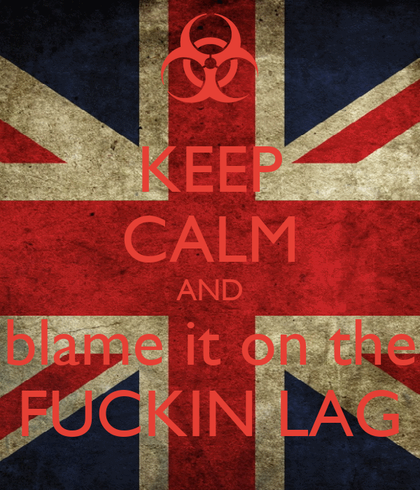 KEEP CALM AND blame it on the FUCKIN LAG