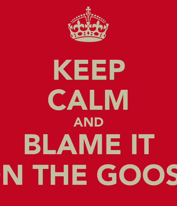 KEEP CALM AND BLAME IT ON THE GOOSE