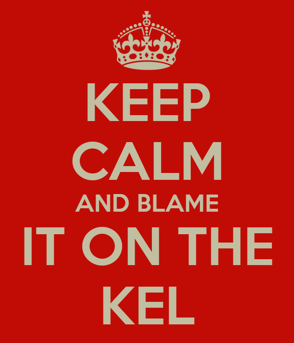 KEEP CALM AND BLAME IT ON THE KEL