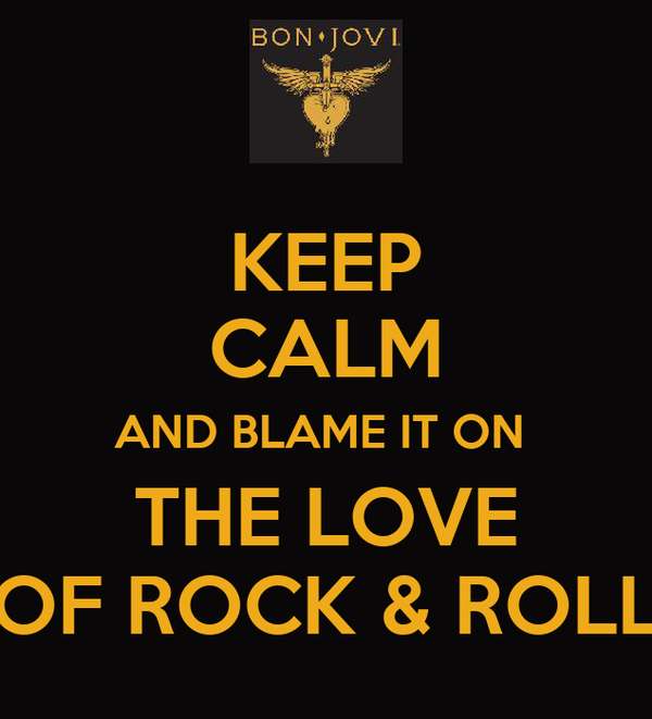 KEEP CALM AND BLAME IT ON  THE LOVE OF ROCK & ROLL