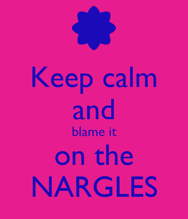 Keep calm and blame it on the NARGLES