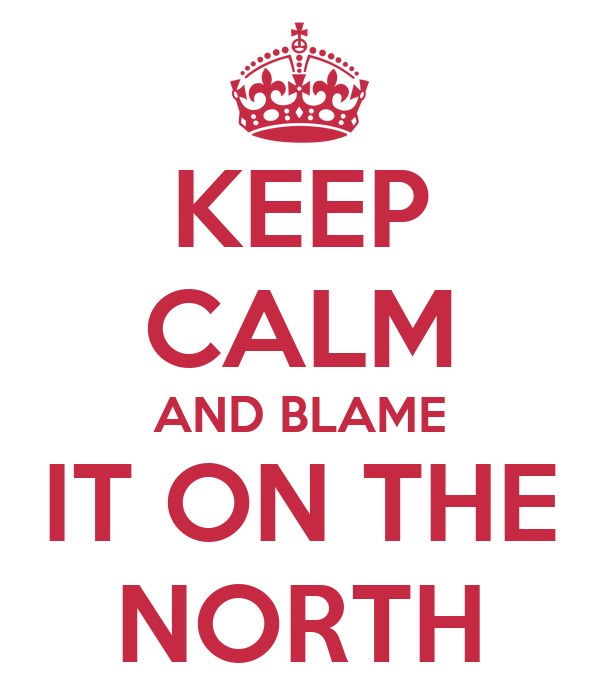 KEEP CALM AND BLAME IT ON THE NORTH