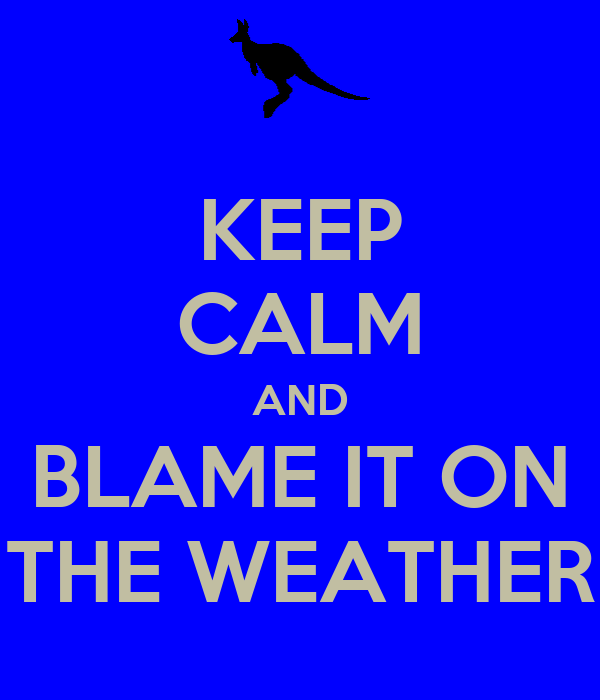 KEEP CALM AND BLAME IT ON THE WEATHER