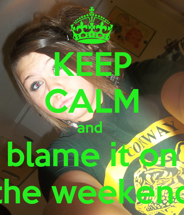 KEEP CALM and  blame it on the weekend