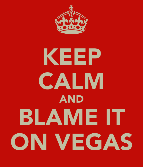 KEEP CALM AND BLAME IT ON VEGAS