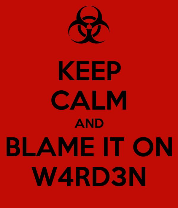 KEEP CALM AND BLAME IT ON W4RD3N