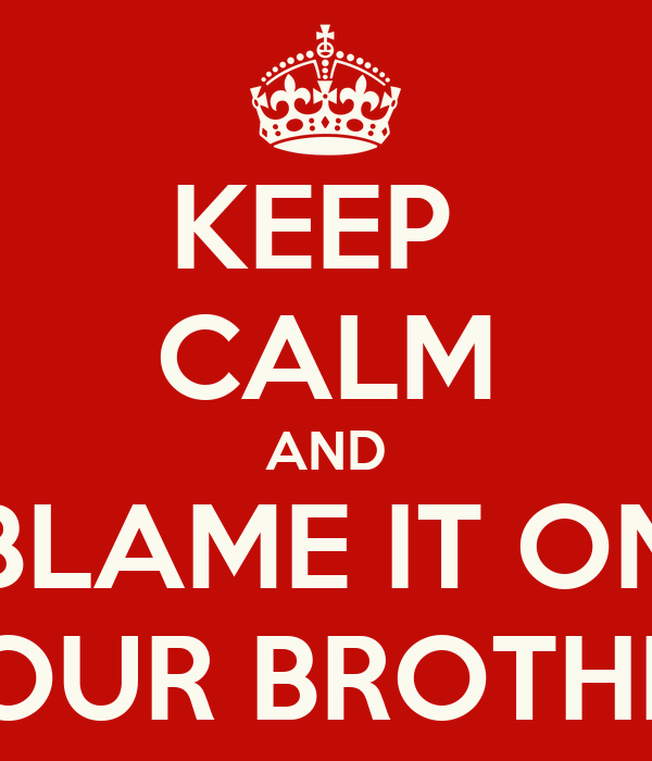 KEEP  CALM AND BLAME IT ON YOUR BROTHER