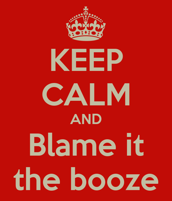 KEEP CALM AND Blame it the booze