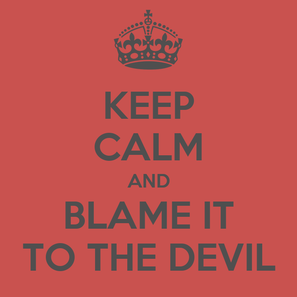 KEEP CALM AND BLAME IT TO THE DEVIL