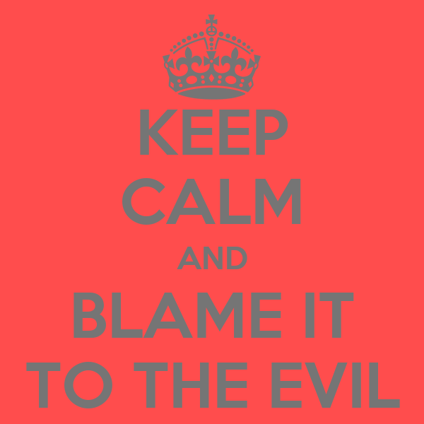 KEEP CALM AND BLAME IT TO THE EVIL