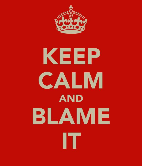 KEEP CALM AND BLAME IT