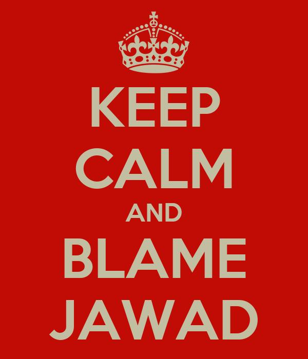 KEEP CALM AND BLAME JAWAD