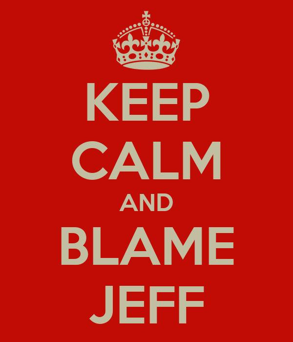 KEEP CALM AND BLAME JEFF