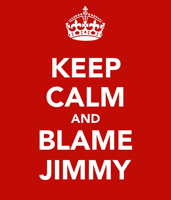 KEEP CALM AND BLAME JIMMY
