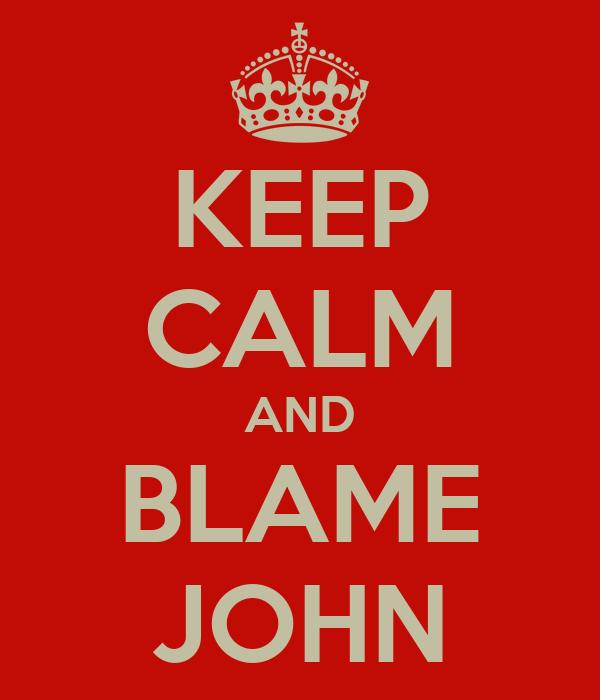 KEEP CALM AND BLAME JOHN