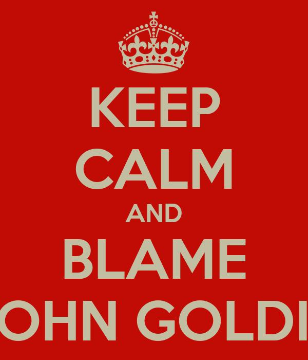 KEEP CALM AND BLAME JOHN GOLDIE