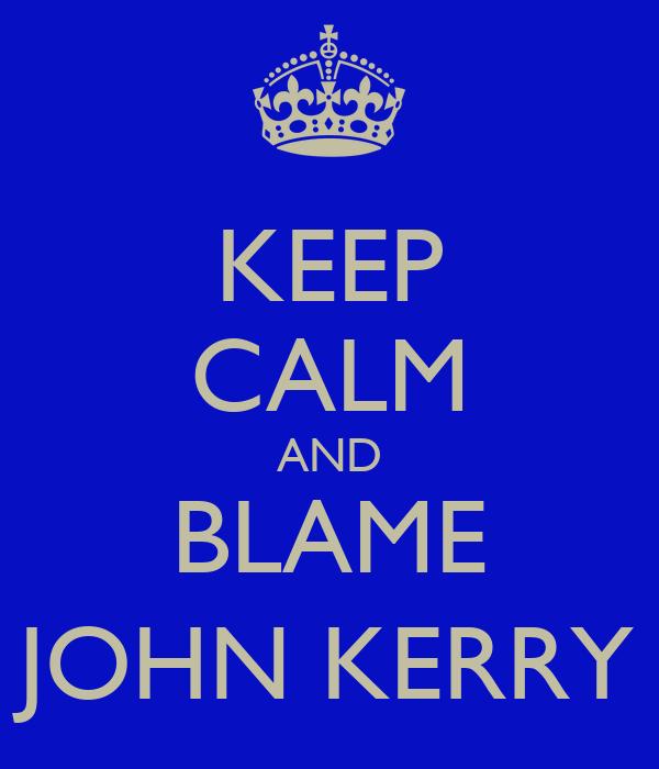 KEEP CALM AND BLAME JOHN KERRY