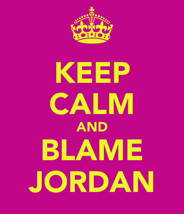 KEEP CALM AND BLAME JORDAN
