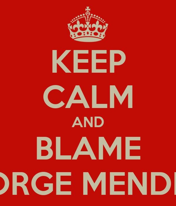 KEEP CALM AND BLAME JORGE MENDES