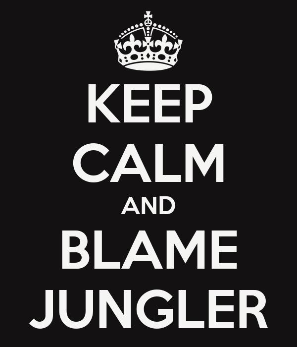 KEEP CALM AND BLAME JUNGLER