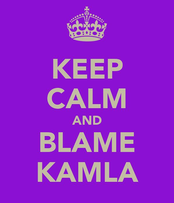 KEEP CALM AND BLAME KAMLA