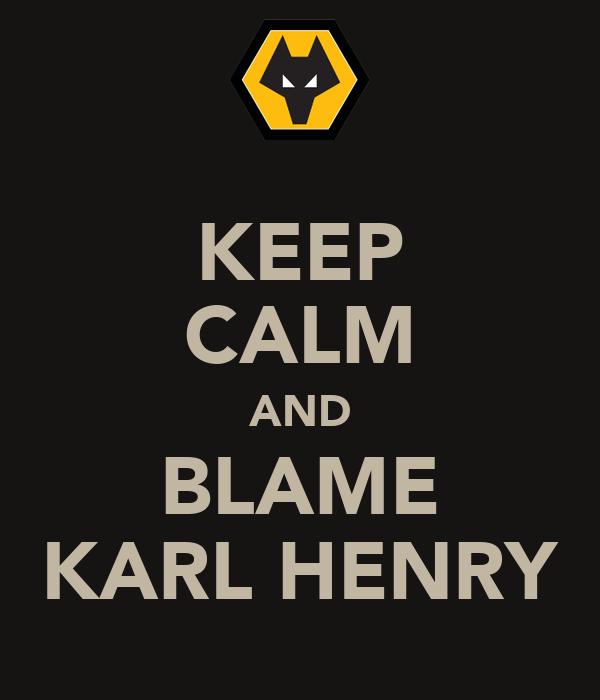 KEEP CALM AND BLAME KARL HENRY