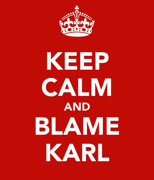 KEEP CALM AND BLAME KARL
