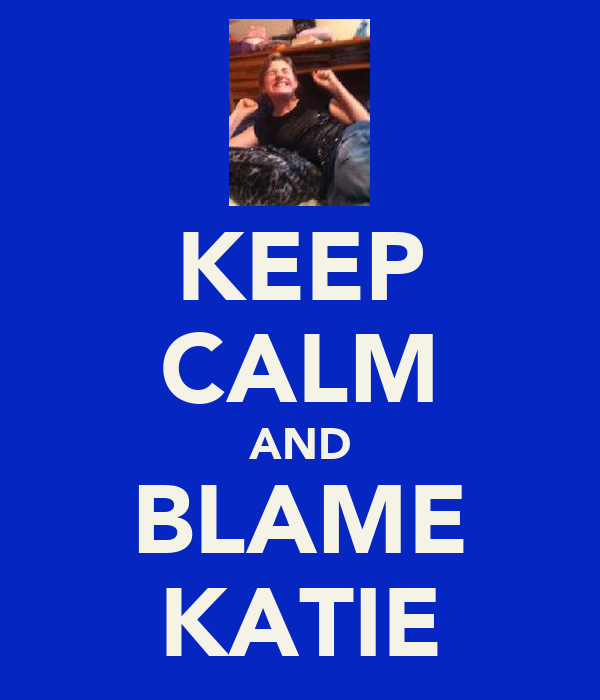 KEEP CALM AND BLAME KATIE