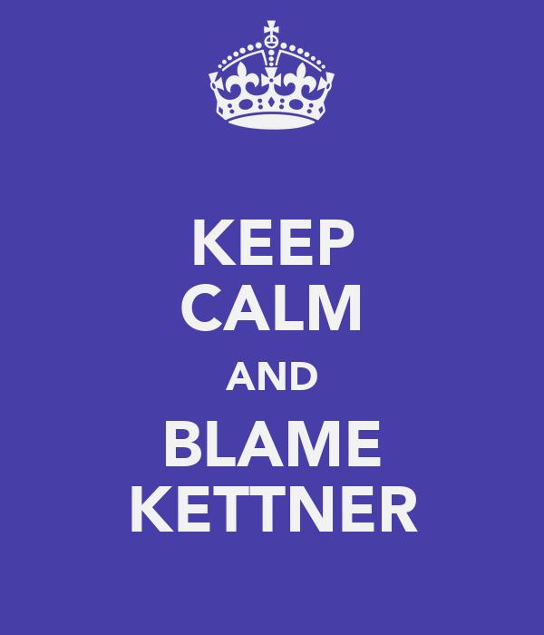 KEEP CALM AND BLAME KETTNER