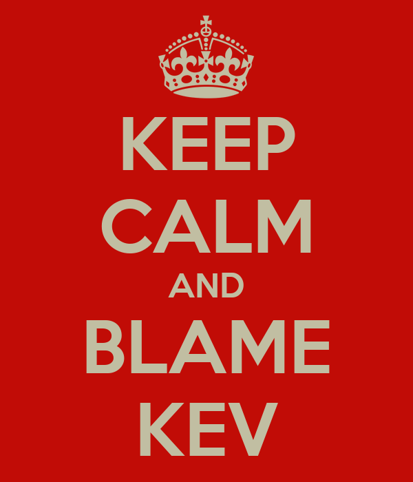 Kev  KEEP CALM AND BLAME KEV Poster | Mike J | Keep Calm-o-Matic