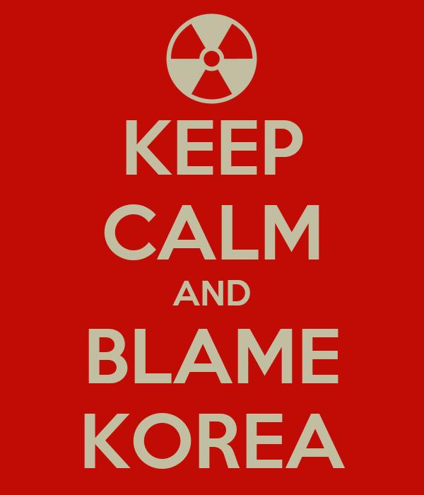 KEEP CALM AND BLAME KOREA