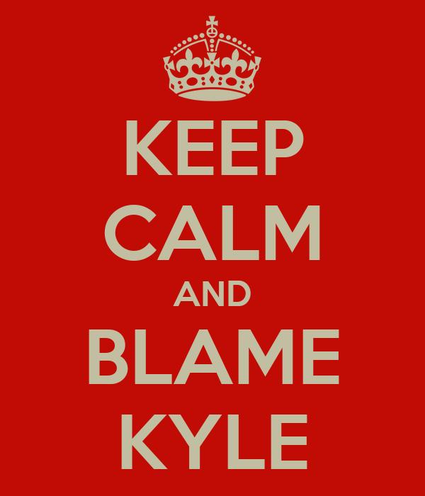 KEEP CALM AND BLAME KYLE