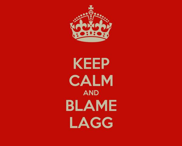 KEEP CALM AND BLAME LAGG