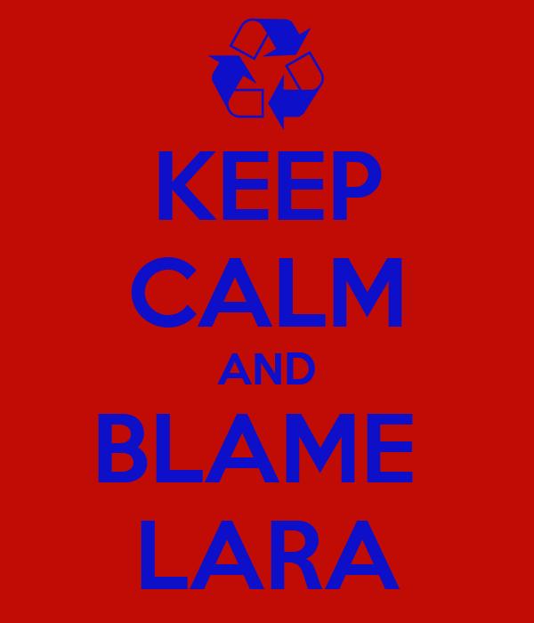 KEEP CALM AND BLAME  LARA