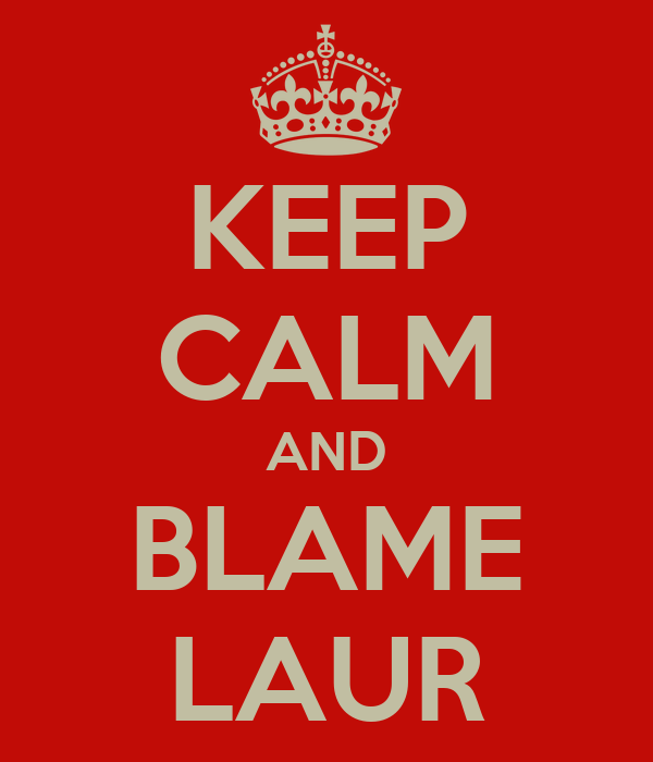 KEEP CALM AND BLAME LAUR