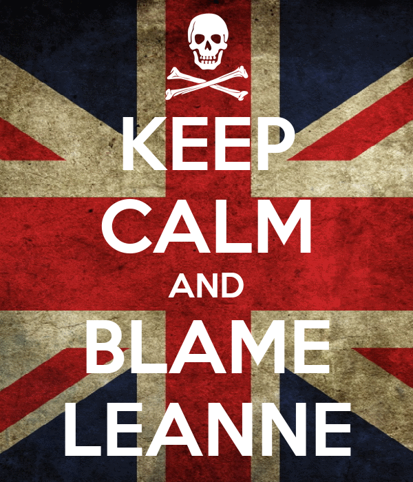 KEEP CALM AND BLAME LEANNE