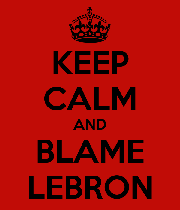 KEEP CALM AND BLAME LEBRON