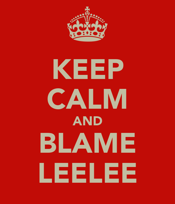 KEEP CALM AND BLAME LEELEE