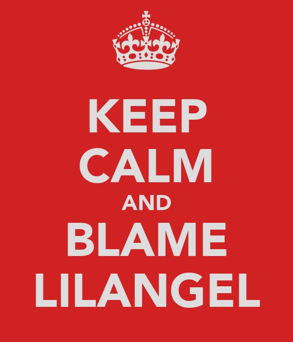 KEEP CALM AND BLAME LILANGEL