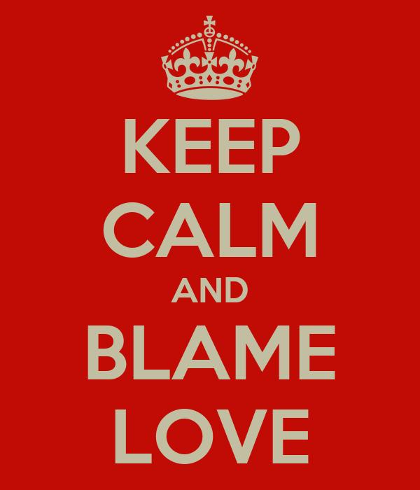 KEEP CALM AND BLAME LOVE