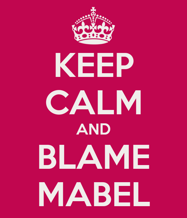 KEEP CALM AND BLAME MABEL