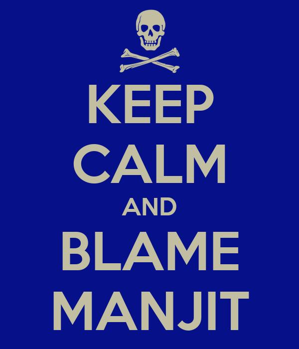 KEEP CALM AND BLAME MANJIT