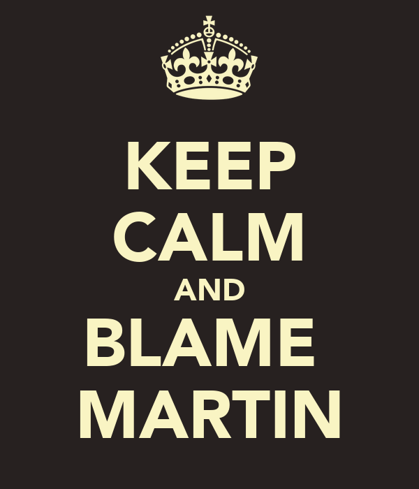 KEEP CALM AND BLAME  MARTIN