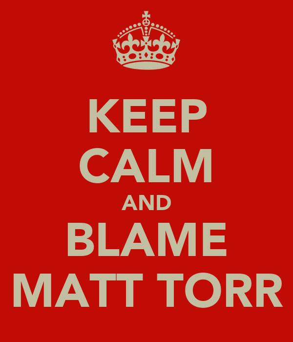 KEEP CALM AND BLAME MATT TORR