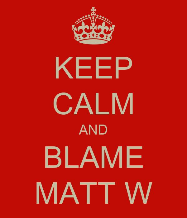KEEP CALM AND BLAME MATT W