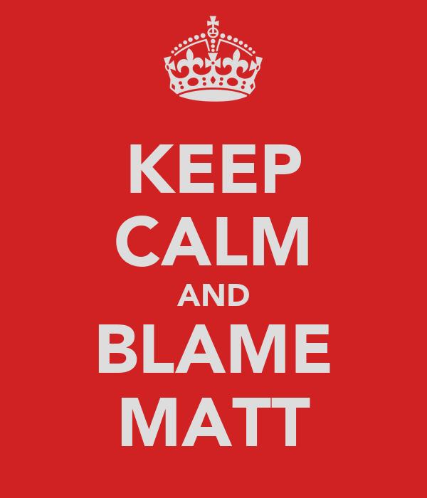 KEEP CALM AND BLAME MATT