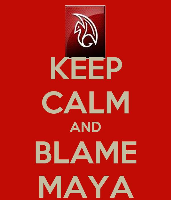 KEEP CALM AND BLAME MAYA