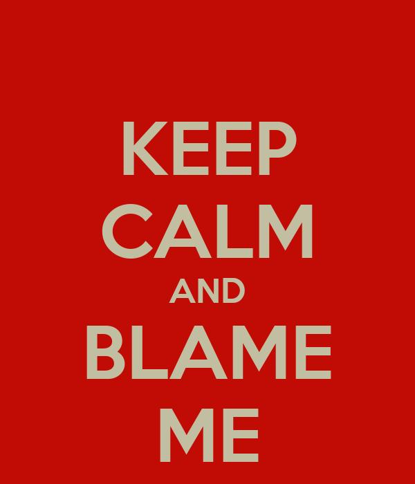 KEEP CALM AND BLAME ME