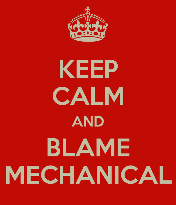 KEEP CALM AND BLAME MECHANICAL